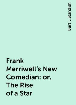 Frank Merriwell's New Comedian: or, The Rise of a Star, Burt L.Standish