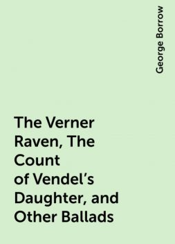 The Verner Raven, The Count of Vendel's Daughter, and Other Ballads, George Borrow