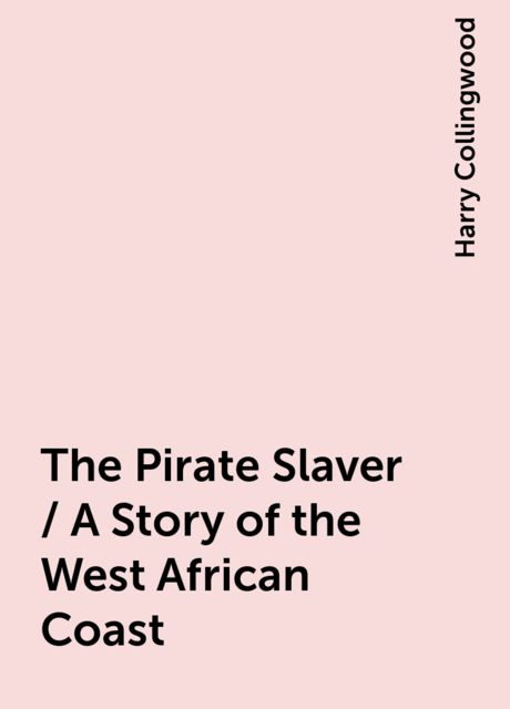 The Pirate Slaver / A Story of the West African Coast, Harry Collingwood