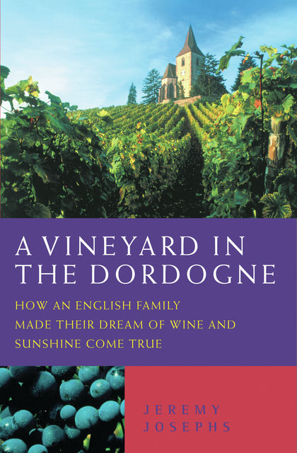 A Vineyard in the Dordogne – How an English Family Made Their Dream of Wine, Good Food and Sunshine Come True, Jeremy Josephs