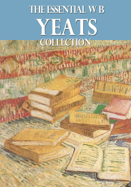 The Essential W. B. Yeats Collection, William Butler Yeats