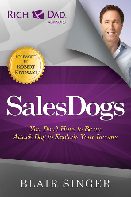Rich Dad Advisor's Series®: Sales Dogs: You Do Not Have to Be an Attack Dog to Be Successful in Sales, Blair Singer