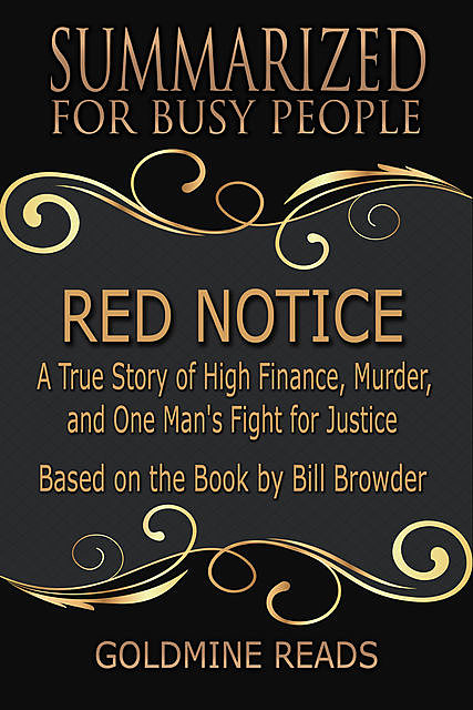 Red Notice – Summarized for Busy People: A True Story of High Finance, Murder, and One Man's Fight for Justice: Based on the Book by Bill Browder, Goldmine Reads