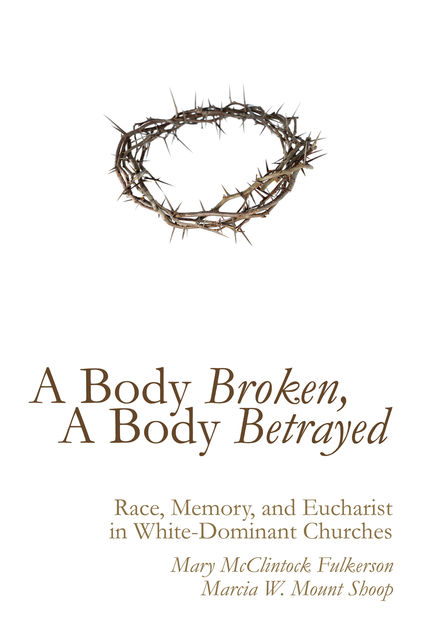 A Body Broken, A Body Betrayed, Mary McClintock Fulkerson, Marcia W. Mount Shoop