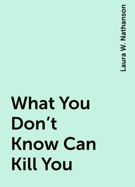 What You Don't Know Can Kill You, Laura W. Nathanson