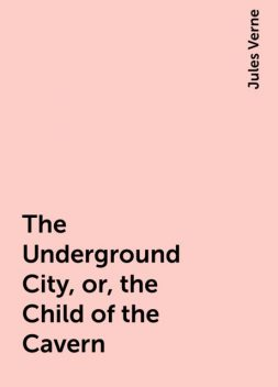 The Underground City, or, the Child of the Cavern, Jules Verne