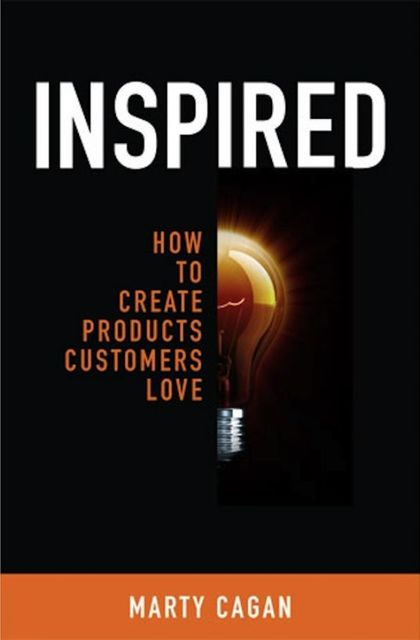 Inspired: How To Create Products Customers Love, Marty Cagan