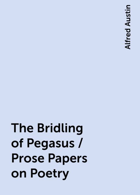 The Bridling of Pegasus / Prose Papers on Poetry, Alfred Austin