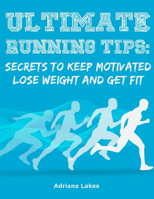Ultimate Running Tips: Secrets to Keep Motivated Lose Weight and Get Fit, Adriana Lakes