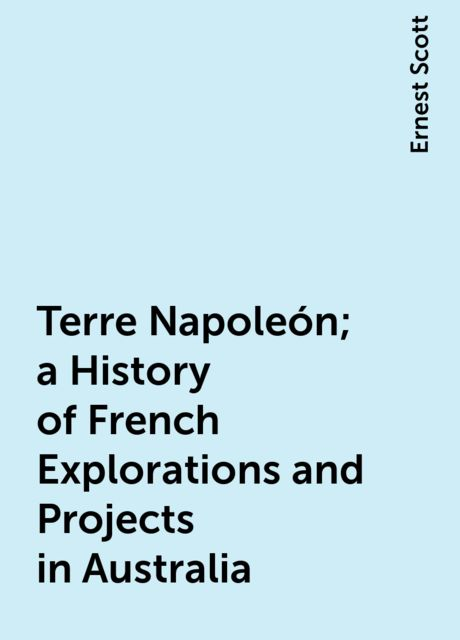 Terre Napoleón; a History of French Explorations and Projects in Australia, Ernest Scott