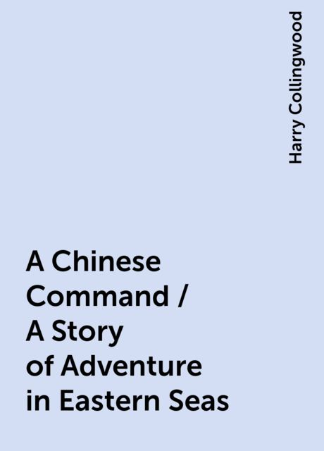 A Chinese Command / A Story of Adventure in Eastern Seas, Harry Collingwood