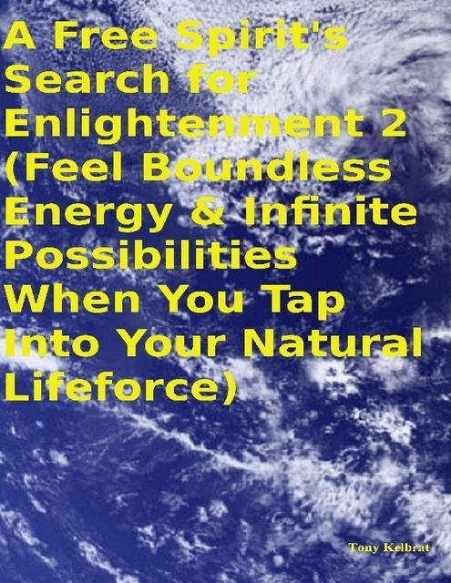 A Free Spirit's Search for Enlightenment 2: (Feel Boundless Energy & Infinite Possibilities When You Tap Into Your Natural Lifeforce), Tony Kelbrat