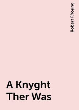 A Knyght Ther Was, Robert F.Young