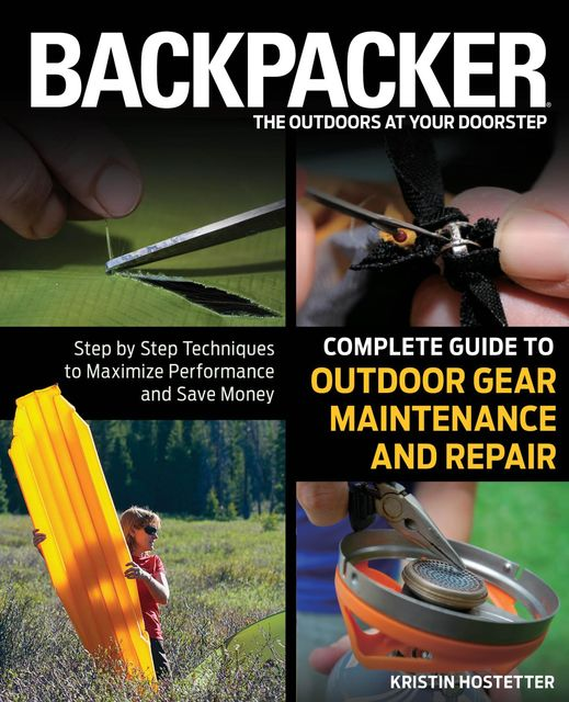 Backpacker Magazine's Complete Guide to Outdoor Gear Maintenance and Repair, Kristin Hostetter