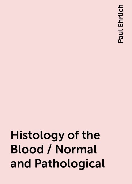 Histology of the Blood / Normal and Pathological, Paul Ehrlich
