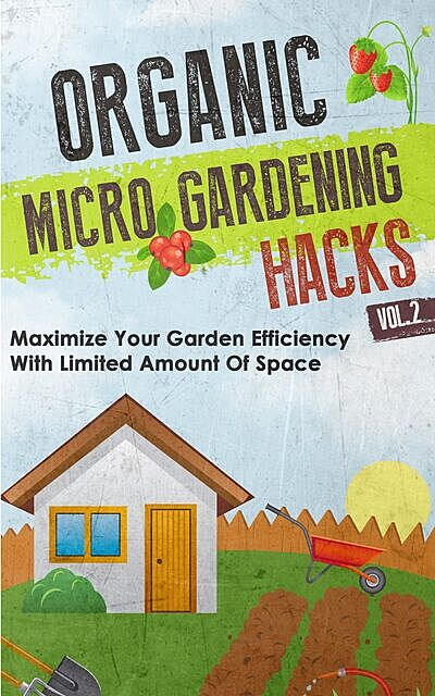 Organic Micro Gardening Hacks – A Quick and Easy Guide to Creating a Sustainable Garden in Your Backyard with Limited Space, Barbara Glidewell, Old Natural Ways