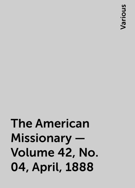The American Missionary — Volume 42, No. 04, April, 1888, Various