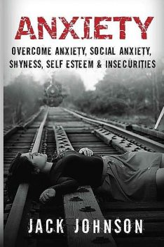 Anxiety: Overcome Anxiety, Social Anxiety, Shyness, Self Esteem & Insecurities (Overcome Fear, Social Anxiety Cure, Anxiety Free, Confidence, Belief & Self Esteem), Jack Johnson