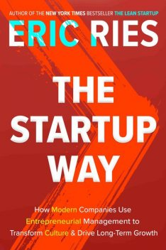 The Startup Way: How Modern Companies Use Entrepreneurial Management to Transform Culture and Drive Long-Term Growth, Eric Ries