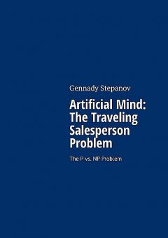 Artificial Mind: The Traveling Salesperson Problem. The P vs. NP Problem, Gennady Stepanov