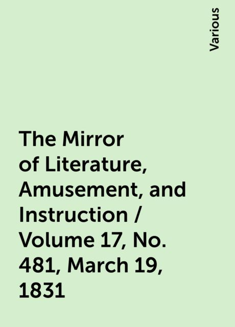 The Mirror of Literature, Amusement, and Instruction / Volume 17, No. 481, March 19, 1831, Various