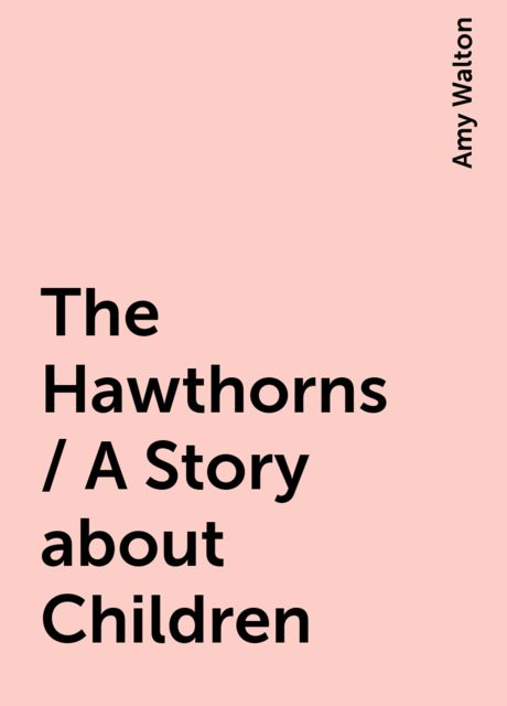 The Hawthorns / A Story about Children, Amy Walton