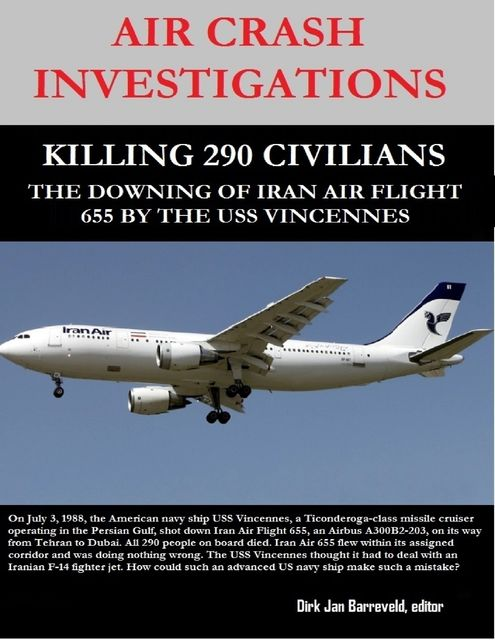 Air Crash Investigations – Killing 290 Civilians – The Downing of Iran Air Flight 655 By the USS Vincennes, editor, Dirk Barreveld