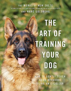 The Art of Training Your Dog: How to Gently Teach Good Behavior Using an E-Collar, Marc Goldberg, Monks of New Skete