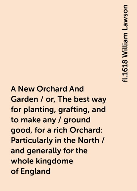A New Orchard And Garden / or, The best way for planting, grafting, and to make any / ground good, for a rich Orchard: Particularly in the North / and generally for the whole kingdome of England, fl.1618 William Lawson