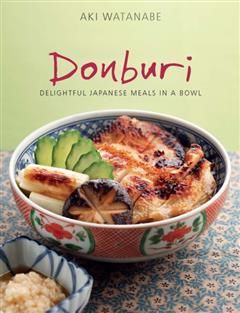 Donburi: Delightful Japanese Meals in a Bowl, Aki Watanabe