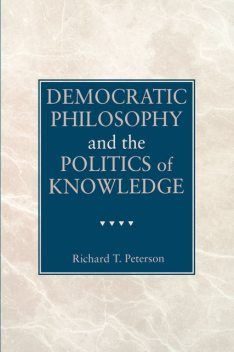 Democratic Philosophy and the Politics of Knowledge, Richard T. Peterson