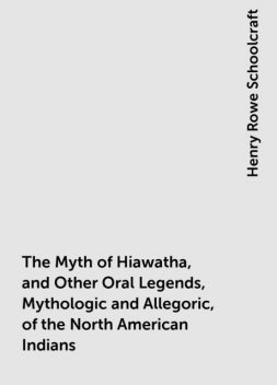 The Myth of Hiawatha, and Other Oral Legends, Mythologic and Allegoric, of the North American Indians, Henry Rowe Schoolcraft