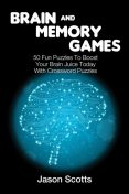 Brain and Memory Games: 50 Fun Puzzles to Boost Your Brain Juice Today (With Crossword Puzzles), Jason Scotts