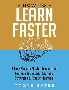 How to Learn Faster: 7 Easy Steps to Master Accelerated Learning Techniques, Learning Strategies & Fast Self-learning, Troye Bates