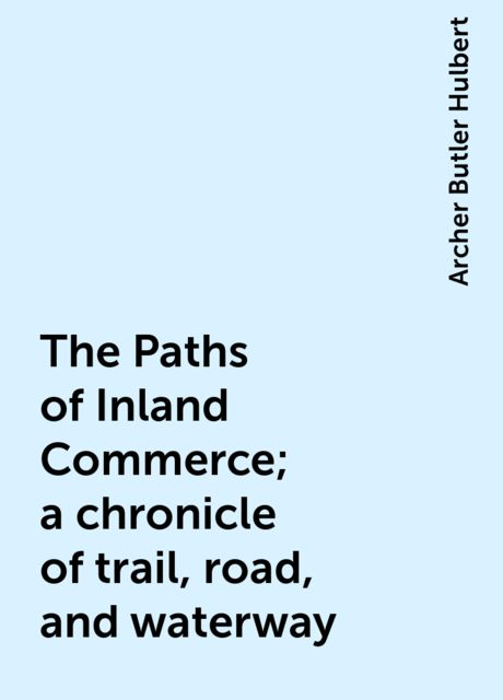 The Paths of Inland Commerce; a chronicle of trail, road, and waterway, Archer Butler Hulbert