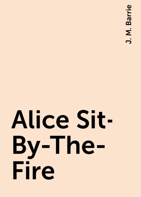 Alice Sit-By-The-Fire, J. M. Barrie