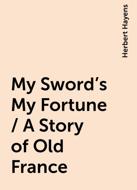 My Sword's My Fortune / A Story of Old France, Herbert Hayens