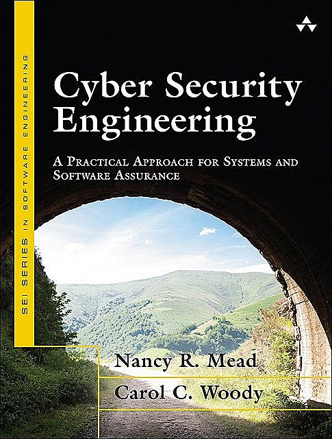Cyber Security Engineering: A Practical Approach for Systems and Software Assurance, Carol Woody, Nancy R. Mead