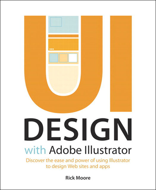 UI Design with Adobe Illustrator: Discover the ease and power of using Illustrator to design Web sites and apps (Dylan Evers' Library), Rick Moore