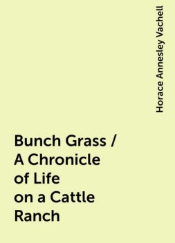 Bunch Grass / A Chronicle of Life on a Cattle Ranch, Horace Annesley Vachell