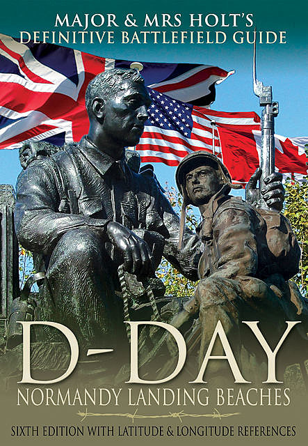 Major & Mrs Holt's Definitive Battlefield Guide to the D-Day Normandy Landing Beaches, Tonie Holt