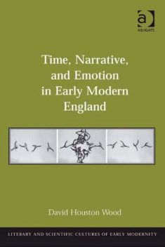 Time, Narrative, and Emotion in Early Modern England, David Wood