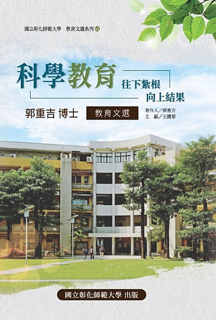 SCIENCE EDUCATION: Take root downward, and bear fruit upward, 國立彰化師範大學 NCUE