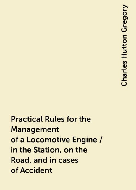Practical Rules for the Management of a Locomotive Engine / in the Station, on the Road, and in cases of Accident, Charles Hutton Gregory