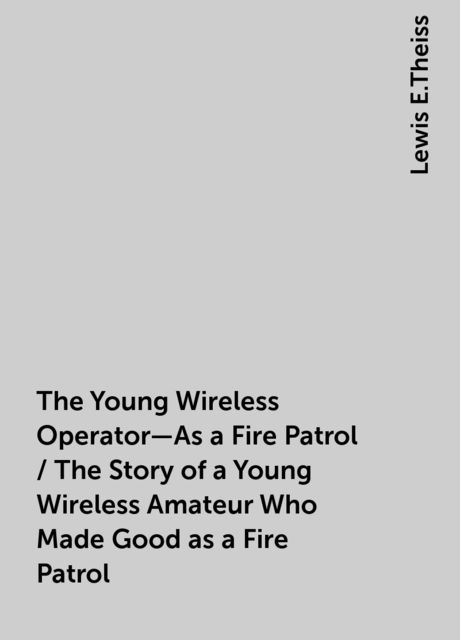 The Young Wireless Operator—As a Fire Patrol / The Story of a Young Wireless Amateur Who Made Good as a Fire Patrol, Lewis E.Theiss