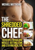The Shredded Chef: 120 Recipes for Building Muscle, Getting Lean, and Staying Healthy (The Build Muscle, Get Lean, and Stay Healthy Series), Michael Matthews
