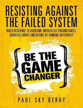 Resisting Against the Failed System: Build Resilience to Overcome Unfulfilled Circumstances. Gravitate Above Limitations By Thinking Differently, Paul Sky Berry