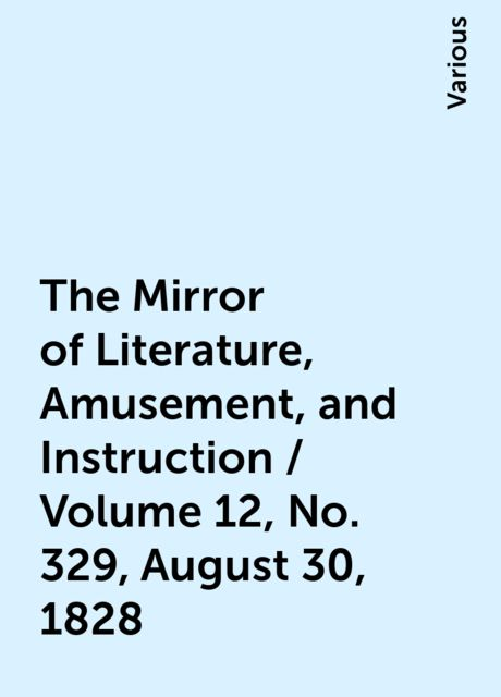 The Mirror of Literature, Amusement, and Instruction / Volume 12, No. 329, August 30, 1828, Various