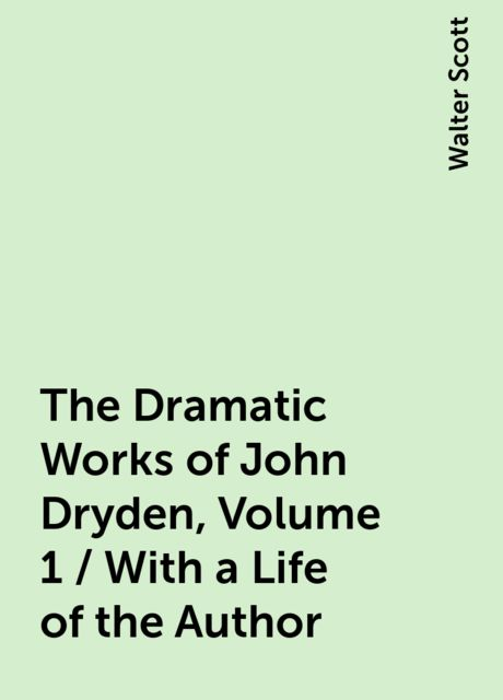 The Dramatic Works of John Dryden, Volume 1 / With a Life of the Author, Walter Scott