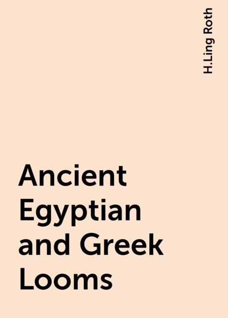 Ancient Egyptian and Greek Looms, H.Ling Roth